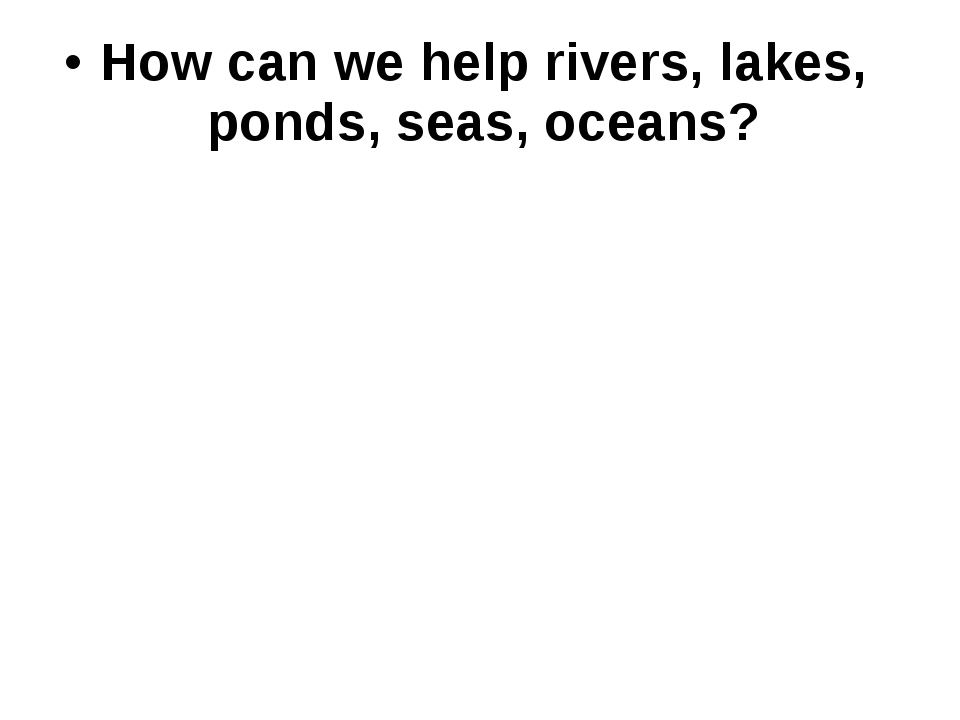 How can we help rivers, lakes, ponds, seas, oceans?