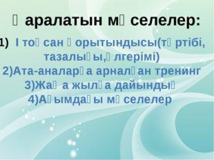 Қаралатын мәселелер: І тоқсан қорытындысы(тәртібі, тазалығы,үлгерімі) 2)Ата-а