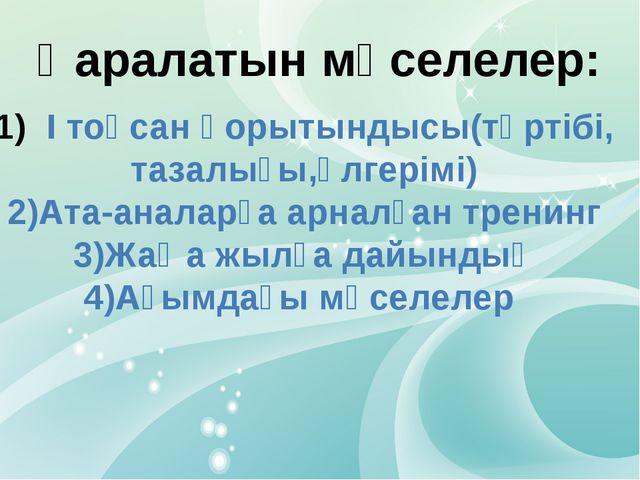 Қаралатын мәселелер: І тоқсан қорытындысы(тәртібі, тазалығы,үлгерімі) 2)Ата-а...