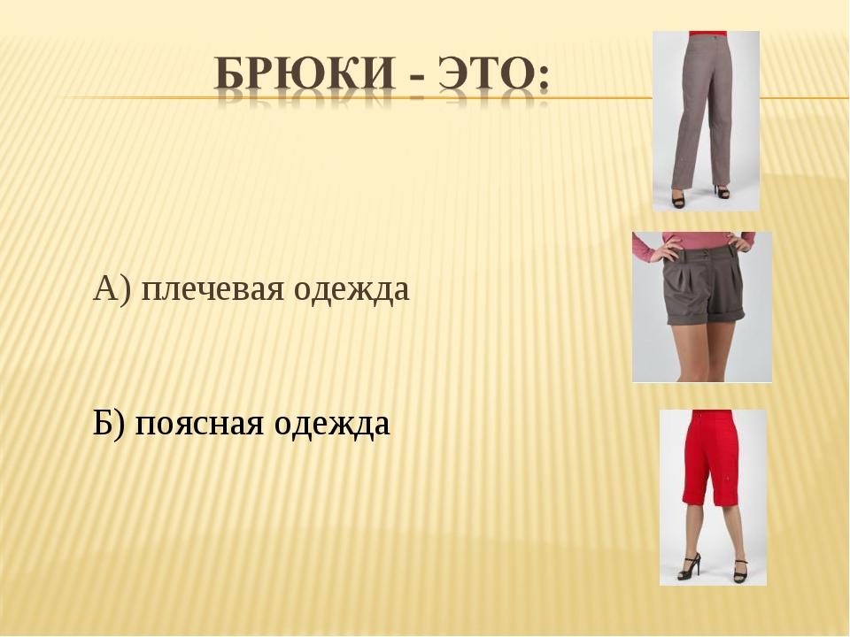 А) плечевая одежда Б) поясная одежда