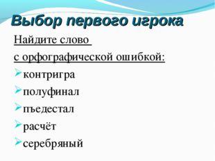 Выбор первого игрока Найдите слово с орфографической ошибкой: контригра полуф