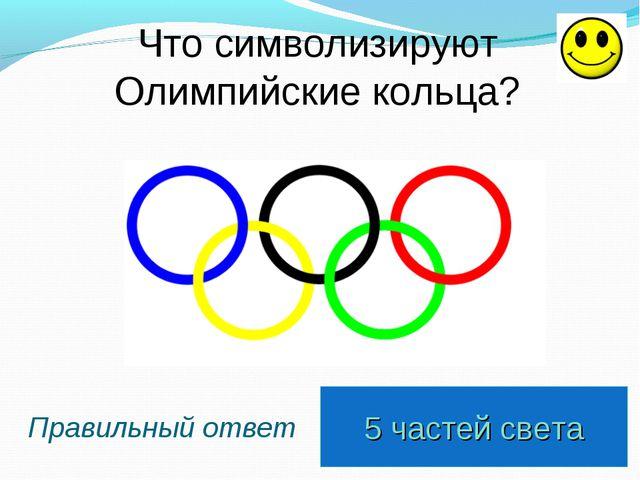 5 частей света Правильный ответ Что символизируют Олимпийские кольца?