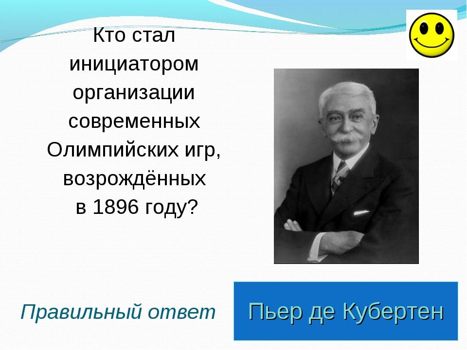 Пьер де Кубертен Правильный ответ Кто стал инициатором организации современны...
