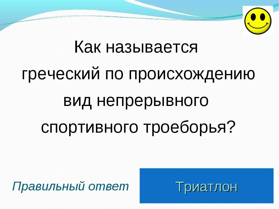 Триатлон Правильный ответ Как называется греческий по происхождению вид непре...