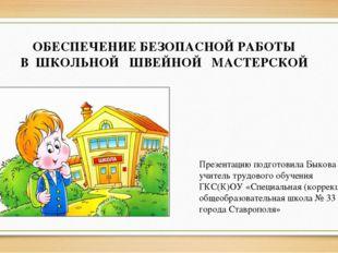 ОБЕСПЕЧЕНИЕ БЕЗОПАСНОЙ РАБОТЫ В ШКОЛЬНОЙ ШВЕЙНОЙ МАСТЕРСКОЙ Презентацию подго