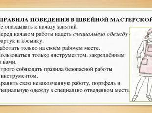 ПРАВИЛА ПОВЕДЕНИЯ В ШВЕЙНОЙ МАСТЕРСКОЙ 1. Не опаздывать к началу занятий. 2.