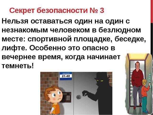Секрет безопасности № 3 Нельзя оставаться один на один с незнакомым человеком...
