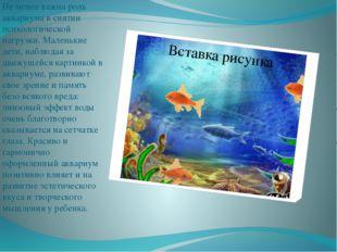 Не менее важна роль аквариума в снятии психологической нагрузки. Маленькие д