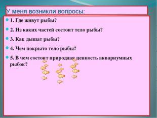 У меня возникли вопросы: 1. Где живут рыбы? 2. Из каких частей состоит тело р