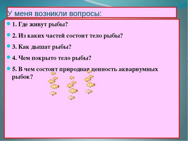 У меня возникли вопросы: 1. Где живут рыбы? 2. Из каких частей состоит тело р...