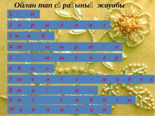 Ойлан тап сұрағының жауабы 1 ұ н 2 к р а х м а л 3 м а й 4 ж ұ м ы р т қ а 5