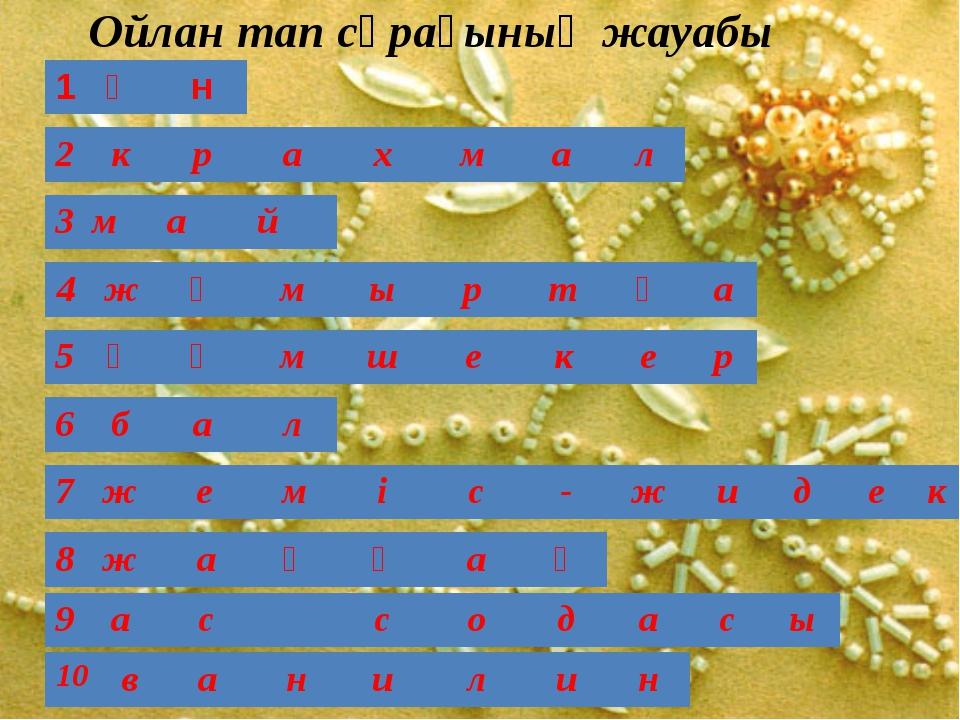 Ойлан тап сұрағының жауабы 1 ұ н 2 к р а х м а л 3 м а й 4 ж ұ м ы р т қ а 5...