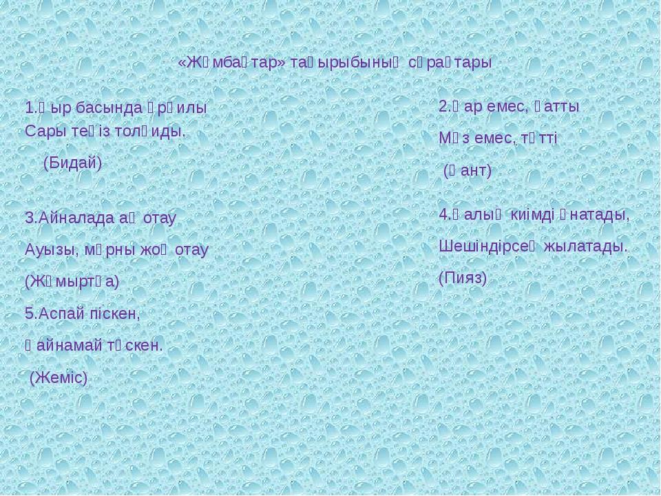 «Жұмбақтар» тақырыбының сұрақтары 1.Қыр басында әрқилы Сары теңіз толқиды. (...