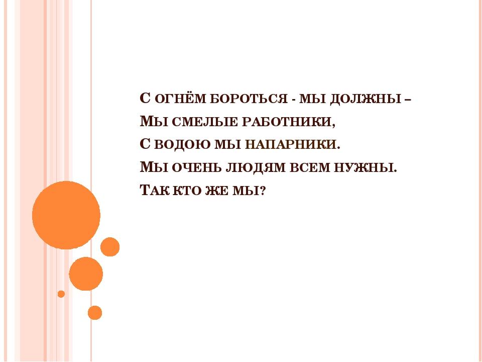 С ОГНЁМ БОРОТЬСЯ - МЫ ДОЛЖНЫ – МЫ СМЕЛЫЕ РАБОТНИКИ, С ВОДОЮ МЫ НАПАРНИКИ. МЫ...