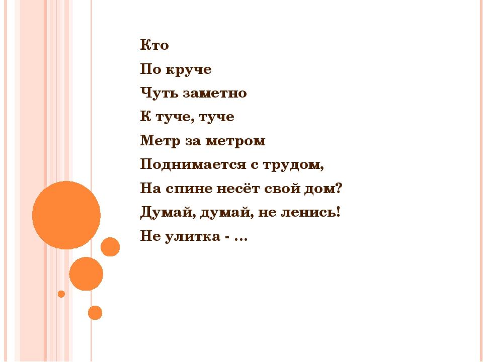 Кто По круче Чуть заметно К туче, туче Метр за метром Поднимается с трудом,...