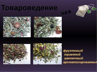 Товароведение чая фруктовый травяной цветочный ароматизированный