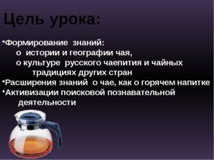 Цель урока: Формирование знаний: о истории и географии чая, о культуре русско