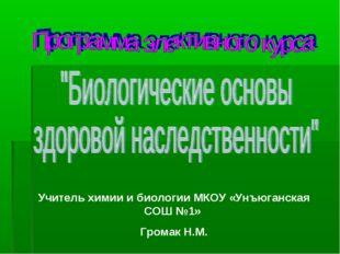 Учитель химии и биологии МКОУ «Унъюганская СОШ №1» Громак Н.М.