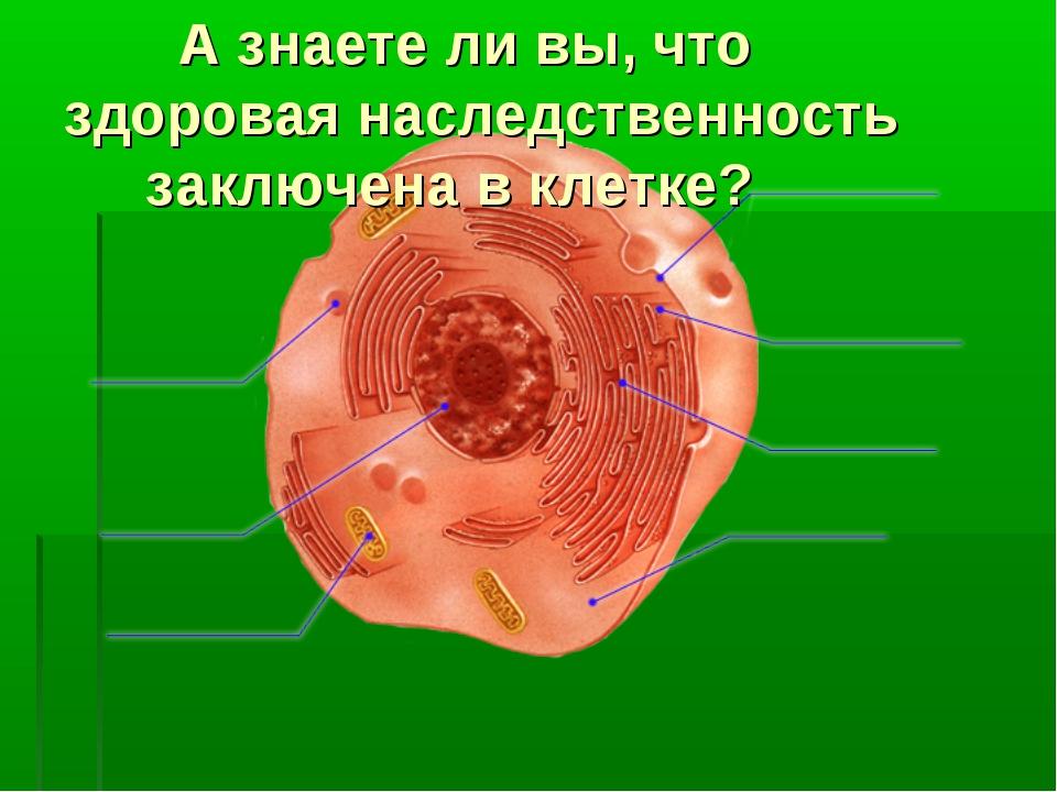 А знаете ли вы, что здоровая наследственность заключена в клетке?