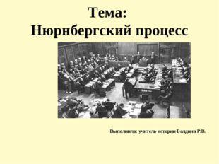 Тема: Нюрнбергский процесс Выполнила: учитель истории Балдина Р.В.