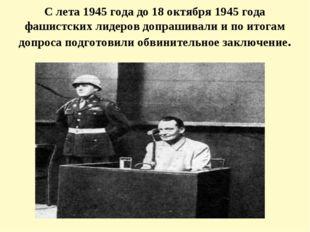 С лета 1945 года до 18 октября 1945 года фашистских лидеров допрашивали и по