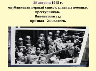 29 августа1945 г. опубликован первый список главных военных преступников. В