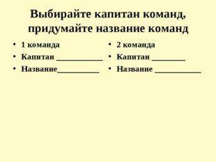 Выбирайте капитан команд, придумайте название команд 1 команда Капитан ______