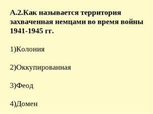 А.2.Как называется территория захваченная немцами во время войны 1941-1945 гг