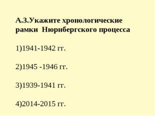 А.3.Укажите хронологические рамки Нюрнбергского процесса 1)1941-1942 гг. 2)19
