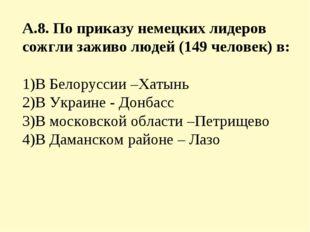А.8. По приказу немецких лидеров сожгли заживо людей (149 человек) в: 1)В Бел