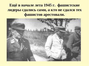 Ещё в начале лета 1945 г. фашистские лидеры сдались сами, а кто не сдался тех