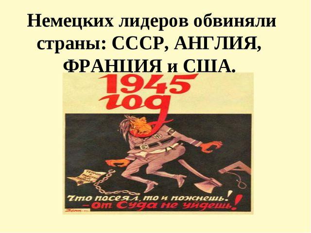 Немецких лидеров обвиняли страны: СССР, АНГЛИЯ, ФРАНЦИЯ и США.
