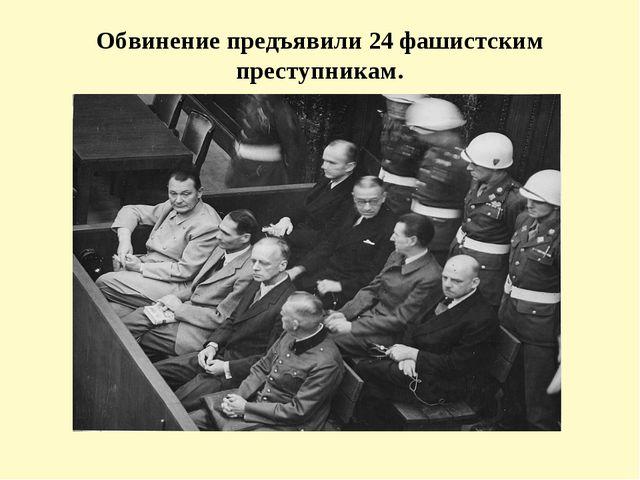 Обвинение предъявили 24 фашистским преступникам.