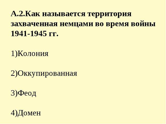 А.2.Как называется территория захваченная немцами во время войны 1941-1945 гг...
