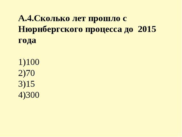 А.4.Сколько лет прошло с Нюрнбергского процесса до 2015 года 1)100 2)70 3)15...