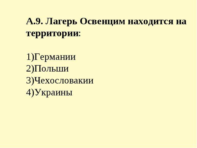 А.9. Лагерь Освенцим находится на территории: 1)Германии 2)Польши 3)Чехослова...