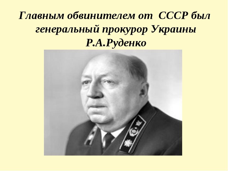 Главным обвинителем от СССР был генеральный прокурор Украины Р.А.Руденко