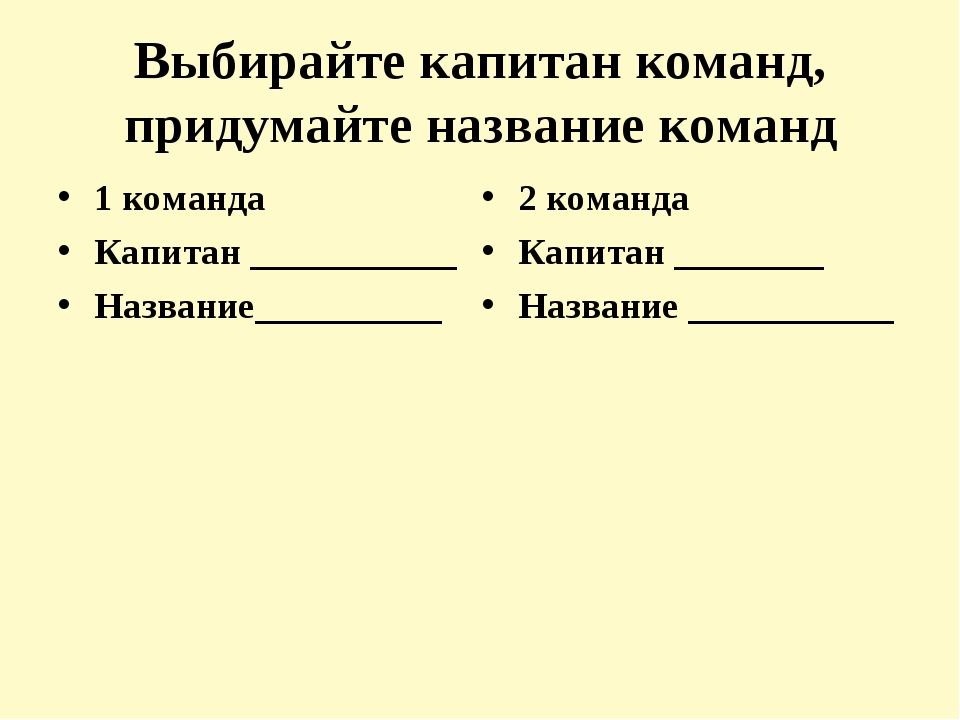 Выбирайте капитан команд, придумайте название команд 1 команда Капитан ______...