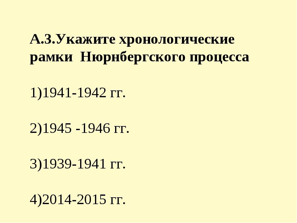 А.3.Укажите хронологические рамки Нюрнбергского процесса 1)1941-1942 гг. 2)19...