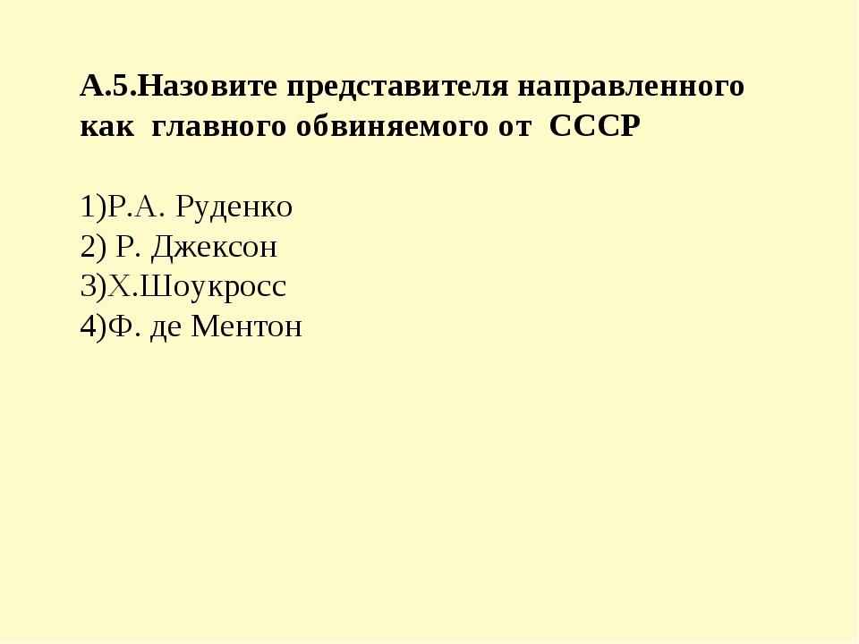 А.5.Назовите представителя направленного как главного обвиняемого от СССР 1)Р...
