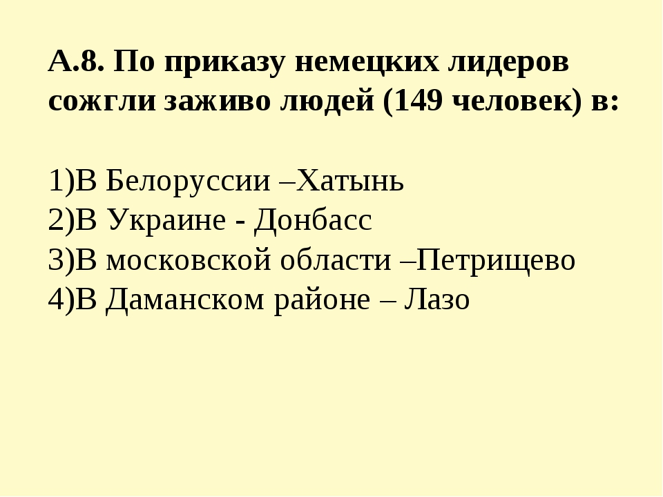 А.8. По приказу немецких лидеров сожгли заживо людей (149 человек) в: 1)В Бел...