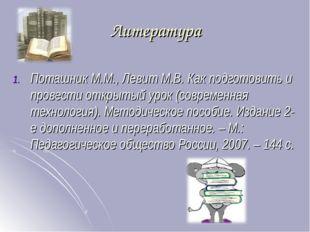 Литература Поташник М.М., Левит М.В. Как подготовить и провести открытый урок