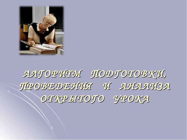 АЛГОРИТМ ПОДГОТОВКИ, ПРОВЕДЕНИЯ И АНАЛИЗА ОТКРЫТОГО УРОКА