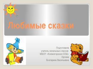 Любимые сказки Подготовила учитель начальных классов МБОУ «Княжегорская СОШ»