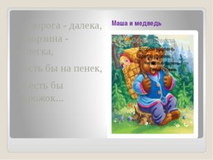 Маша и медведь А дорога - далека, А корзина - нелегка, Сесть бы на пенек, Съ