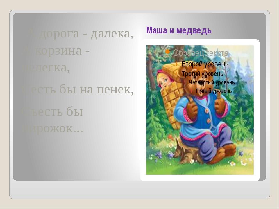 Маша и медведь А дорога - далека, А корзина - нелегка, Сесть бы на пенек, Съ...