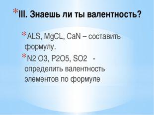 III. Знаешь ли ты валентность? ALS, MgCL, CaN – составить формулу. N2 O3, P2O