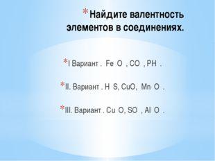 Найдите валентность элементов в соединениях. I Вариант . Fе₂O₃, CO₂, РН₃. II.