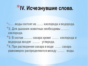 IV. Исчезнувшие слова. 1……воды состоят из ……. кислорода и водорода. 2. Для ды
