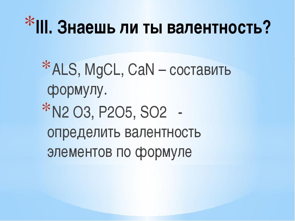 III. Знаешь ли ты валентность? ALS, MgCL, CaN – составить формулу. N2 O3, P2O...